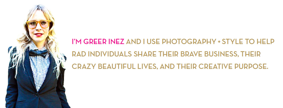 Im Greer Inez and I use photography + style to help rad individuals share their brave business, their crazy beautiful lives, and their creative purpose .